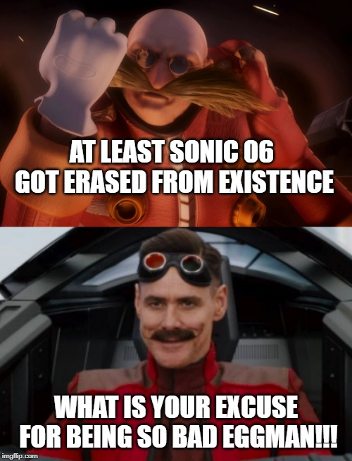 AT LEAST SONIC 06 GOT ERASED FROM EXISTENCE WHAT IS YOUR EXCUSE FOR BEING SO BAD EGGMAN!!! | image tagged in eggman,sonic the hedgehog,terrible,sega | made w/ Imgflip meme maker