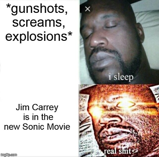 My opinion on the new sonic movie | *gunshots, screams, explosions* Jim Carrey is in the new Sonic Movie | image tagged in memes,sleeping shaq,jim carrey,sonic the hedgehog | made w/ Imgflip meme maker