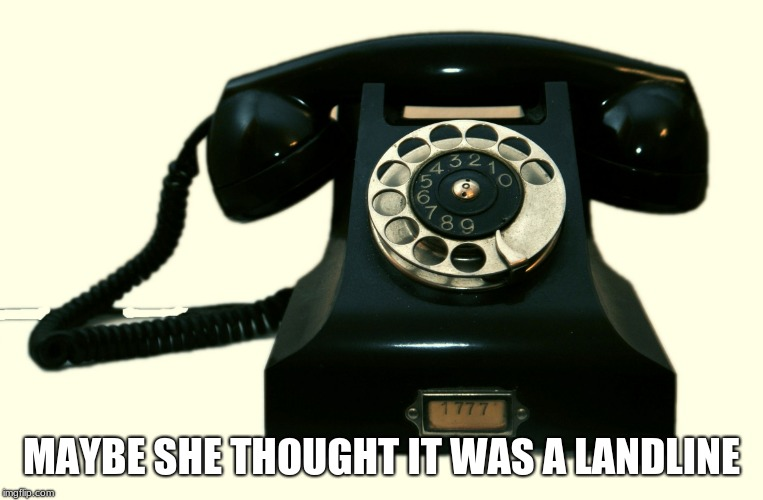 Telephone | MAYBE SHE THOUGHT IT WAS A LANDLINE | image tagged in telephone | made w/ Imgflip meme maker