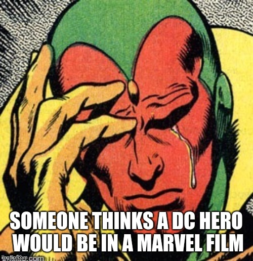 Vision marvel  world problems | SOMEONE THINKS A DC HERO WOULD BE IN A MARVEL FILM | image tagged in vision marvel world problems | made w/ Imgflip meme maker