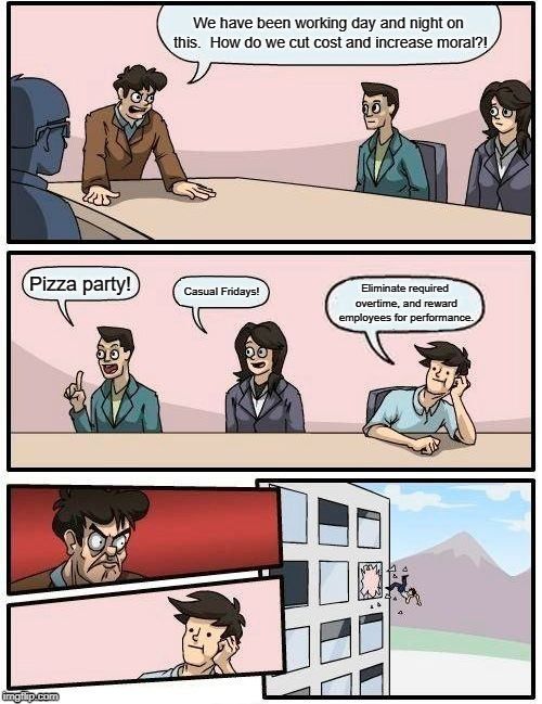 Boardroom Meeting Suggestion Meme |  We have been working day and night on this.  How do we cut cost and increase moral?! Pizza party! Casual Fridays! Eliminate required overtime, and reward employees for performance. | image tagged in memes,boardroom meeting suggestion | made w/ Imgflip meme maker