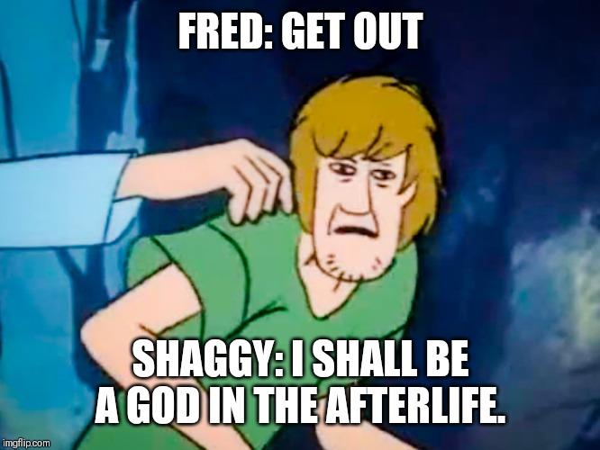 Shaggy meme | FRED: GET OUT SHAGGY: I SHALL BE A GOD IN THE AFTERLIFE. | image tagged in shaggy meme | made w/ Imgflip meme maker