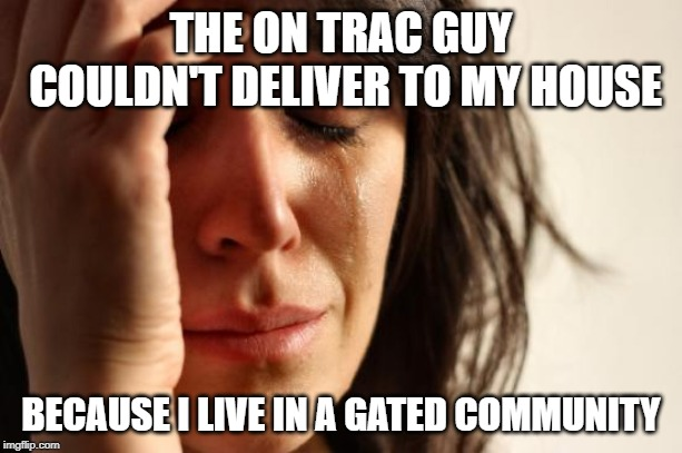 First World Problems Meme | THE ON TRAC GUY COULDN'T DELIVER TO MY HOUSE BECAUSE I LIVE IN A GATED COMMUNITY | image tagged in memes,first world problems | made w/ Imgflip meme maker