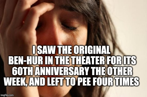 First World Problems Meme | I SAW THE ORIGINAL BEN-HUR IN THE THEATER FOR ITS 60TH ANNIVERSARY THE OTHER WEEK, AND LEFT TO PEE FOUR TIMES | image tagged in memes,first world problems | made w/ Imgflip meme maker