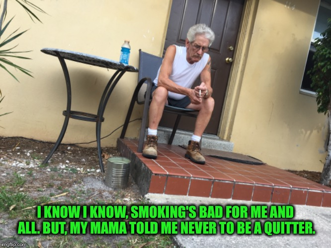 Quit Smoking Larry Style ! | I KNOW I KNOW, SMOKING'S BAD FOR ME AND ALL. BUT, MY MAMA TOLD ME NEVER TO BE A QUITTER. | image tagged in cigarettes,just say no,tobacco,drugs,teenagers | made w/ Imgflip meme maker
