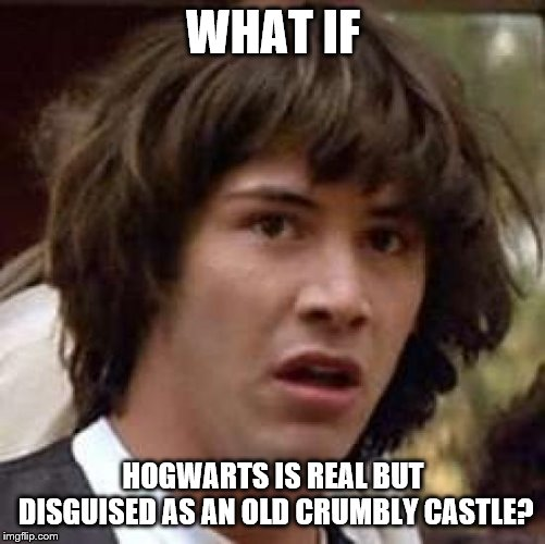 Conspiracy Keanu Meme |  WHAT IF; HOGWARTS IS REAL BUT DISGUISED AS AN OLD CRUMBLY CASTLE? | image tagged in memes,conspiracy keanu | made w/ Imgflip meme maker