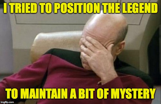 Captain Picard Facepalm Meme | I TRIED TO POSITION THE LEGEND TO MAINTAIN A BIT OF MYSTERY | image tagged in memes,captain picard facepalm | made w/ Imgflip meme maker