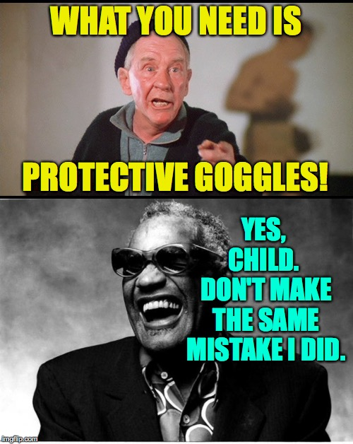 WHAT YOU NEED IS PROTECTIVE GOGGLES! YES, CHILD.  DON'T MAKE THE SAME MISTAKE I DID. | image tagged in ray charles | made w/ Imgflip meme maker