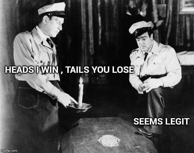 Abbott and Costello | HEADS I WIN , TAILS YOU LOSE SEEMS LEGIT | image tagged in abbott and costello | made w/ Imgflip meme maker