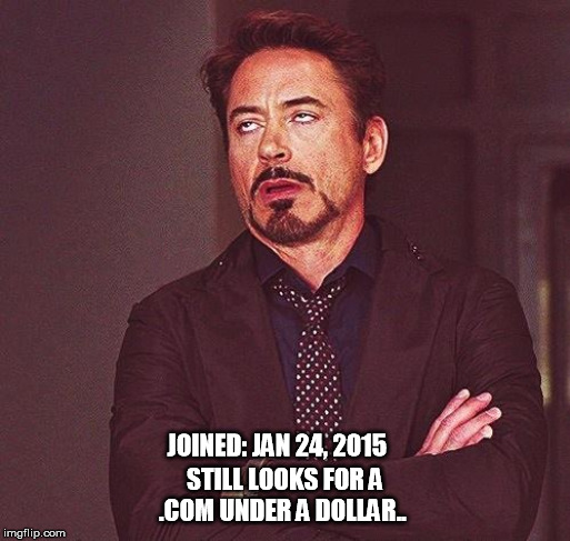 Robert Downey Jr Annoyed | JOINED: JAN 24, 2015 STILL LOOKS FOR A .COM UNDER A DOLLAR.. | image tagged in robert downey jr annoyed | made w/ Imgflip meme maker