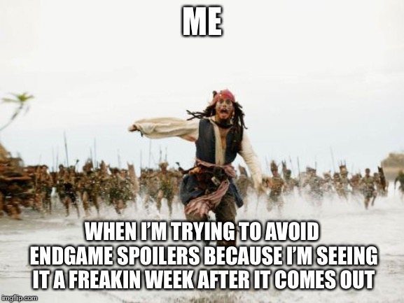 Jack Sparrow Being Chased Meme | ME WHEN I'M TRYING TO AVOID ENDGAME SPOILERS BECAUSE I'M SEEING IT A FREAKIN WEEK AFTER IT COMES OUT | image tagged in memes,jack sparrow being chased | made w/ Imgflip meme maker