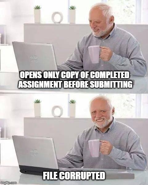 Hide the Pain Harold | OPENS ONLY COPY OF COMPLETED ASSIGNMENT BEFORE SUBMITTING FILE CORRUPTED | image tagged in memes,hide the pain harold,fail,feels,shit happens,fml | made w/ Imgflip meme maker