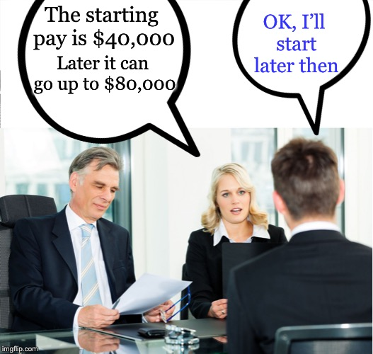 Salary negotiations | The starting pay is $40,000 OK, I'll start later then Later it can go up to $80,000 | image tagged in interview,memes,salary | made w/ Imgflip meme maker