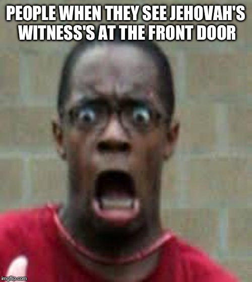 No offense to the Jehovah's Witness |  PEOPLE WHEN THEY SEE JEHOVAH'S WITNESS'S AT THE FRONT DOOR | image tagged in scared black guy | made w/ Imgflip meme maker