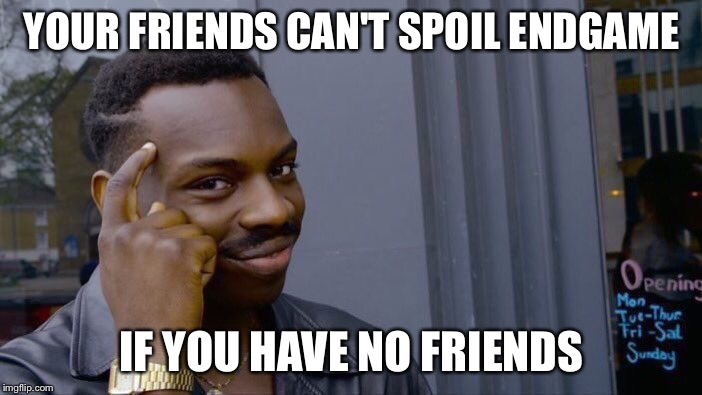 Roll Safe Think About It | YOUR FRIENDS CAN'T SPOIL ENDGAME IF YOU HAVE NO FRIENDS | image tagged in memes,roll safe think about it | made w/ Imgflip meme maker