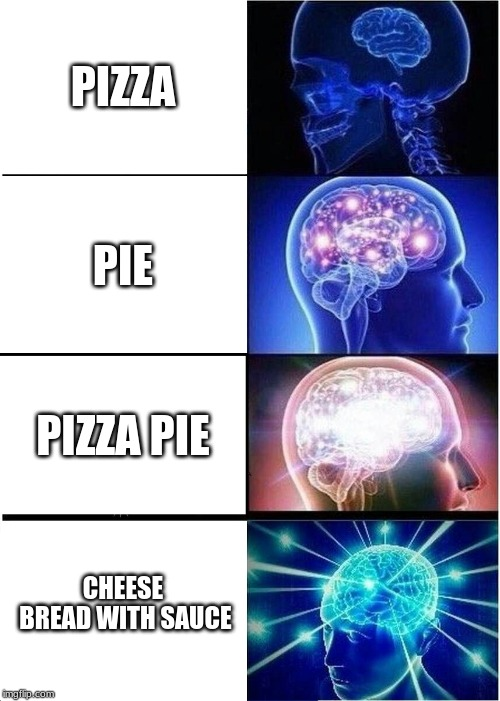 Pizza? | PIZZA PIE PIZZA PIE CHEESE BREAD WITH SAUCE | image tagged in memes,expanding brain,pizza,pie | made w/ Imgflip meme maker