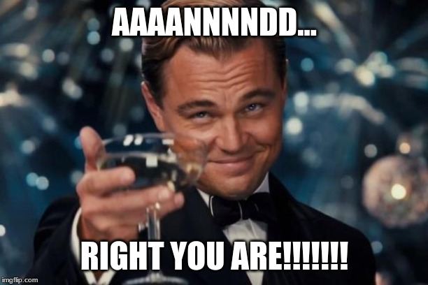 AAAANNNNDD... RIGHT YOU ARE!!!!!!! | image tagged in memes,leonardo dicaprio cheers | made w/ Imgflip meme maker