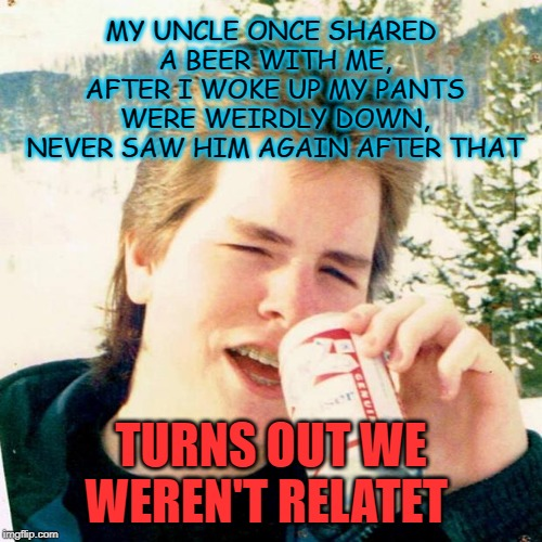 Eighties Teen Meme | MY UNCLE ONCE SHARED A BEER WITH ME, AFTER I WOKE UP MY PANTS WERE WEIRDLY DOWN, NEVER SAW HIM AGAIN AFTER THAT TURNS OUT WE WEREN'T RELATET | image tagged in memes,eighties teen | made w/ Imgflip meme maker