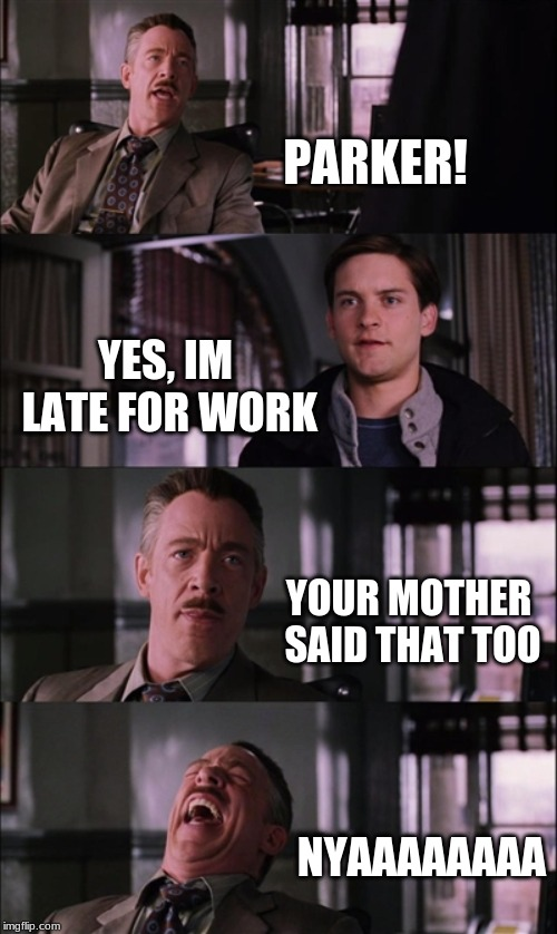Spiderman Laugh | PARKER! YES, IM LATE FOR WORK YOUR MOTHER SAID THAT TOO NYAAAAAAAA | image tagged in memes,spiderman laugh | made w/ Imgflip meme maker