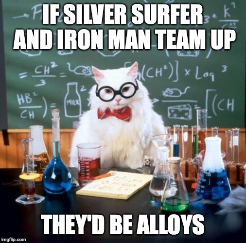 Chemistry Cat | IF SILVER SURFER AND IRON MAN TEAM UP THEY'D BE ALLOYS | image tagged in memes,chemistry cat | made w/ Imgflip meme maker