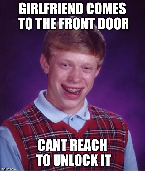 Bad Luck Brian Meme | GIRLFRIEND COMES TO THE FRONT DOOR CANT REACH TO UNLOCK IT | image tagged in memes,bad luck brian | made w/ Imgflip meme maker