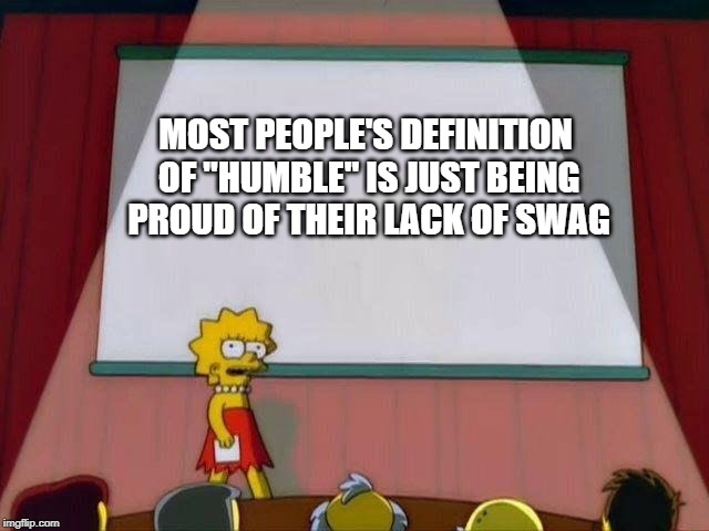 "Lisa Simpson's Presentation | MOST PEOPLE'S DEFINITION OF ""HUMBLE"" IS JUST BEING PROUD OF THEIR LACK OF SWAG 