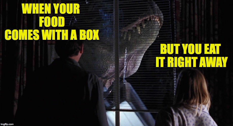 I do this. | WHEN YOUR FOOD COMES WITH A BOX BUT YOU EAT IT RIGHT AWAY | image tagged in memes,jurassic park,chinese food | made w/ Imgflip meme maker