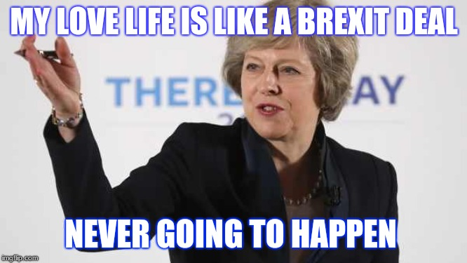 Theresa May PM UK Prime Minister Brexit Wreckzit | MY LOVE LIFE IS LIKE A BREXIT DEAL NEVER GOING TO HAPPEN | image tagged in theresa may pm uk prime minister brexit wreckzit | made w/ Imgflip meme maker