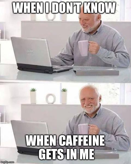 Hide the Pain Harold | WHEN I DON'T KNOW WHEN CAFFEINE GETS IN ME | image tagged in memes,hide the pain harold | made w/ Imgflip meme maker