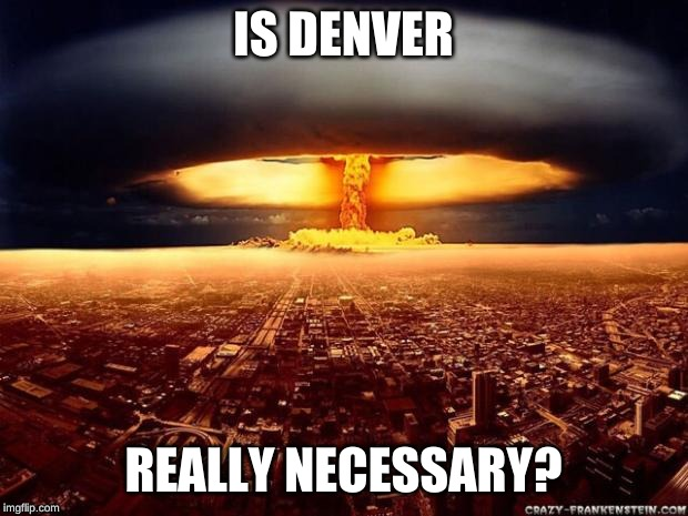 Atomic bomb |  IS DENVER; REALLY NECESSARY? | image tagged in atomic bomb | made w/ Imgflip meme maker
