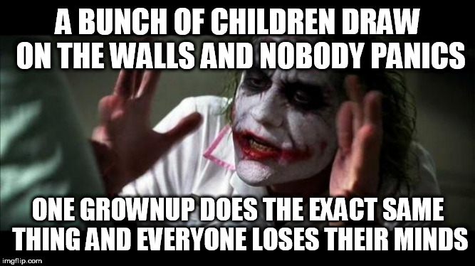 Joker Mind Loss | A BUNCH OF CHILDREN DRAW ON THE WALLS AND NOBODY PANICS ONE GROWNUP DOES THE EXACT SAME THING AND EVERYONE LOSES THEIR MINDS | image tagged in joker mind loss,children,grownups,child,grownup,hypocrisy | made w/ Imgflip meme maker