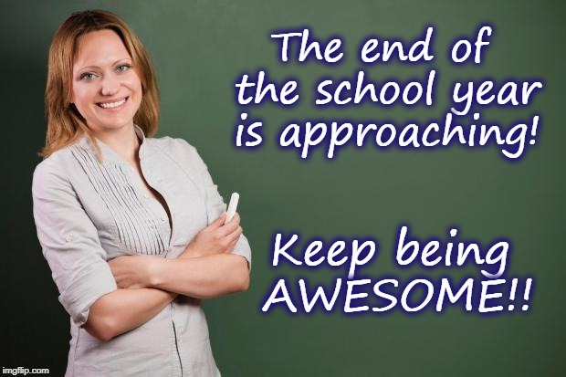 Teacher Meme | The end of the school year is approaching! Keep being AWESOME!! | image tagged in teacher meme | made w/ Imgflip meme maker
