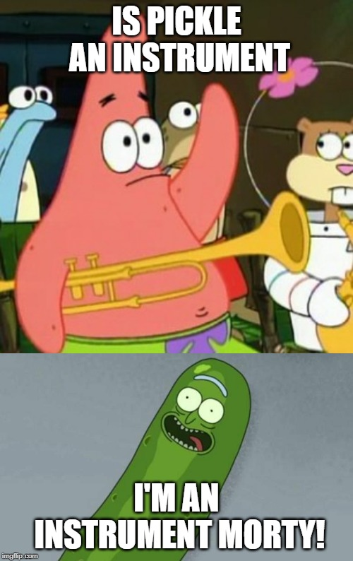 Crossovers; they aren't just cars anymore. Spongebob Week! April 29th to May 5th an EGOS production. | IS PICKLE AN INSTRUMENT I'M AN INSTRUMENT MORTY! | image tagged in memes,no patrick,pickle rick,spongebob week,egos | made w/ Imgflip meme maker