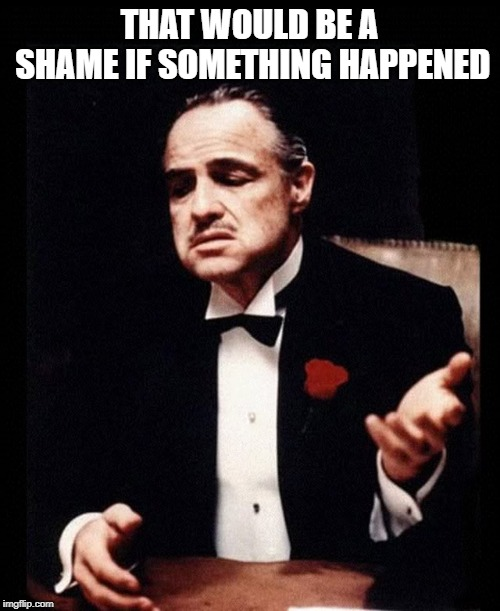 Might just be an accident happening | THAT WOULD BE A SHAME IF SOMETHING HAPPENED | image tagged in mafia don corleone,accidents | made w/ Imgflip meme maker
