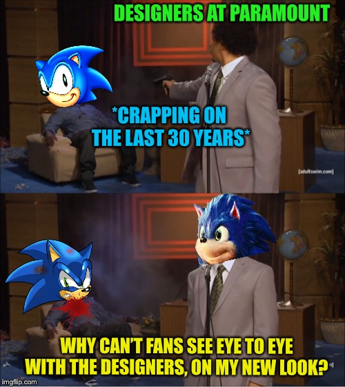 Who killed Sonic? Paramount are trying their best. | *CRAPPING ON THE LAST 30 YEARS* DESIGNERS AT PARAMOUNT WHY CAN'T FANS SEE EYE TO EYE WITH THE DESIGNERS, ON MY NEW LOOK? | image tagged in memes,who killed hannibal,paramount,killed,sonic the hedgehog,confused dafuq jack sparrow what | made w/ Imgflip meme maker