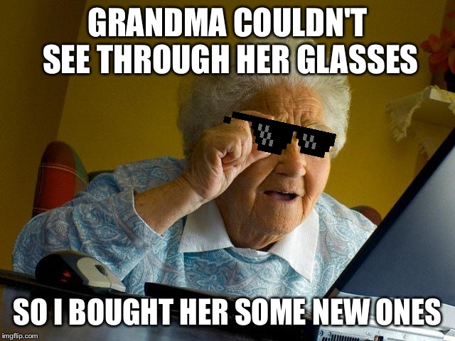 Grandma Finds The Internet Meme | GRANDMA COULDN'T SEE THROUGH HER GLASSES SO I BOUGHT HER SOME NEW ONES | image tagged in memes,grandma finds the internet | made w/ Imgflip meme maker