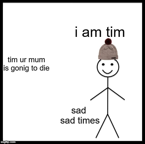 Be Like Bill |  i am tim; tim ur mum is gonig to die; sad sad times | image tagged in memes,be like bill | made w/ Imgflip meme maker
