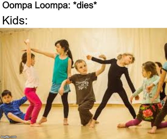 Oh how the tables have turned | Oompa Loompa: *dies* Kids: | image tagged in oompa loompa,kids,memes,funny memes,dank memes,dance | made w/ Imgflip meme maker