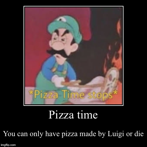 Pizza time | You can only have pizza made by Luigi or die | image tagged in funny,demotivationals | made w/ Imgflip demotivational maker