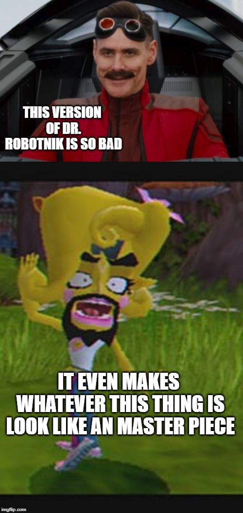 THIS VERSION OF DR. ROBOTNIK IS SO BAD IT EVEN MAKES WHATEVER THIS THING IS LOOK LIKE AN MASTER PIECE | image tagged in sega,eggman,sony,crash | made w/ Imgflip meme maker