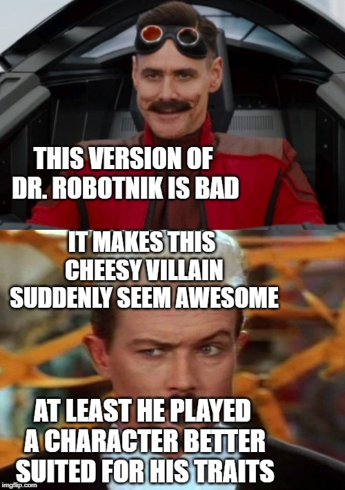 THIS VERSION OF DR. ROBOTNIK IS BAD IT MAKES THIS CHEESY VILLAIN SUDDENLY SEEM AWESOME AT LEAST HE PLAYED A CHARACTER BETTER SUITED FOR HIS  | image tagged in sega,eggman,double,dragons,video games,movies | made w/ Imgflip meme maker