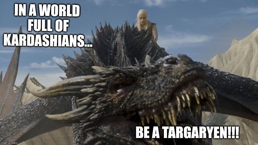 Be Mighty! Be Mad! Have Dragons! | IN A WORLD FULL OF KARDASHIANS... BE A TARGARYEN!!! | image tagged in game of thrones,daenerys targaryen,daenerys,girl power,dragons,kardashians | made w/ Imgflip meme maker