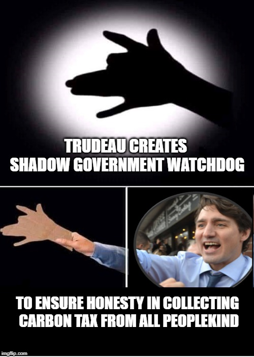 Shadow Government | TRUDEAU CREATES SHADOW GOVERNMENT WATCHDOG TO ENSURE HONESTY IN COLLECTING CARBON TAX FROM ALL PEOPLEKIND | image tagged in trudeau | made w/ Imgflip meme maker