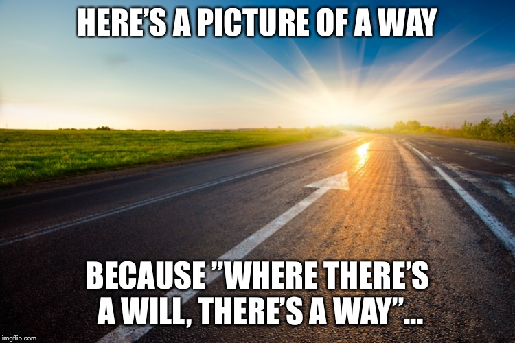 "HERE'S A PICTURE OF A WAY BECAUSE ""WHERE THERE'S A WILL, THERE'S A WAY""... 