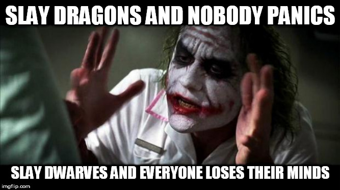 Joker Mind Loss | SLAY DRAGONS AND NOBODY PANICS SLAY DWARVES AND EVERYONE LOSES THEIR MINDS | image tagged in joker mind loss,dragon,dragons,dwarf,dwarves,slay | made w/ Imgflip meme maker