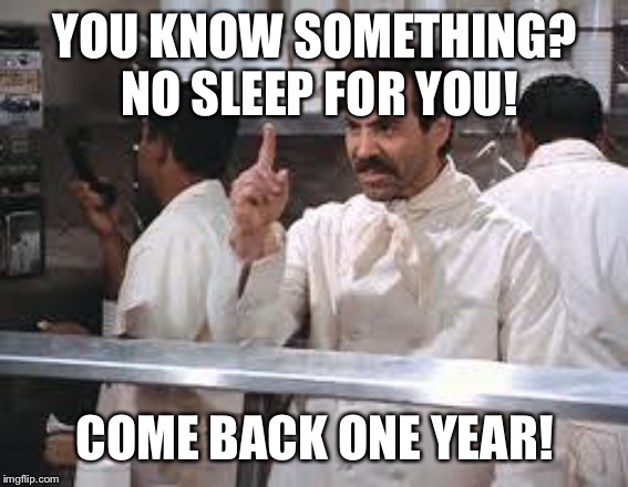 soup nazi | YOU KNOW SOMETHING? NO SLEEP FOR YOU! COME BACK ONE YEAR! | image tagged in soup nazi | made w/ Imgflip meme maker