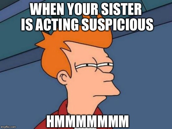 Futurama Fry | WHEN YOUR SISTER IS ACTING SUSPICIOUS HMMMMMMM | image tagged in memes,futurama fry | made w/ Imgflip meme maker