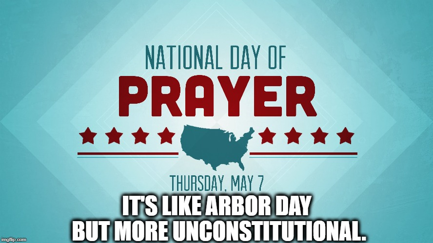 Christians are illiterate on many, many levels. |  IT'S LIKE ARBOR DAY BUT MORE UNCONSTITUTIONAL. | image tagged in day of prayer,constitution,unconstitutional,trump,impeach,christians | made w/ Imgflip meme maker