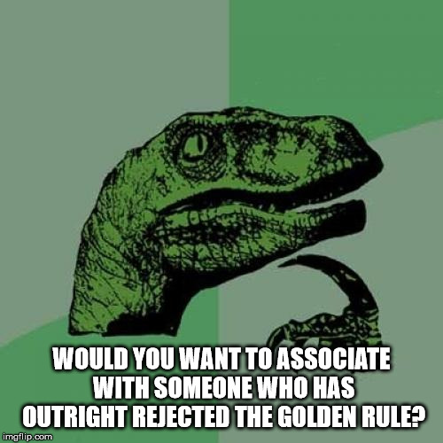 Philosoraptor | WOULD YOU WANT TO ASSOCIATE WITH SOMEONE WHO HAS OUTRIGHT REJECTED THE GOLDEN RULE? | image tagged in memes,philosoraptor,the golden rule,ethics,morals | made w/ Imgflip meme maker