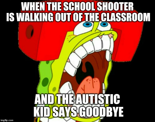 Autistic SpongeBob (triggered) | WHEN THE SCHOOL SHOOTER IS WALKING OUT OF THE CLASSROOM AND THE AUTISTIC KID SAYS GOODBYE | image tagged in autistic spongebob triggered,autism,school shooting,wtf,why would they do this | made w/ Imgflip meme maker